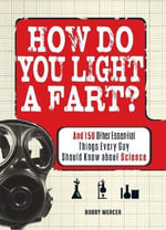 How Do You Light a Fart? : And 150 Other Essential Things Every Guy Should Know About Science - Bobby Mercer