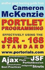 JSR-168 Portlet Development Simplified, Second Edition : Learning How to Develop Effective, JSR-168, Portal Applications, Everything from the GenericPortlet to the Struts and JSF Apache Portlet Bridges - Cameron W McKenzie