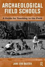 Archaeological Field Schools : A Guide for Teaching in the Field - Jane Eva Baxter