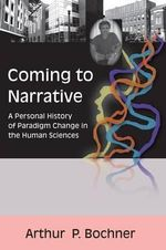 Coming to Narrative : A Personal History of Paradigm Change in the Human Sciences - Arthur P. Bochner