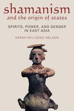 Shamanism and the Origins of States : Spirit, Power, and Gender in East Asia - Sarah Milledge Nelson