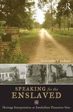 Speaking for the Enslaved : Heritage Interpretation at Antebellum Plantation Sites - Antoinette T. Jackson