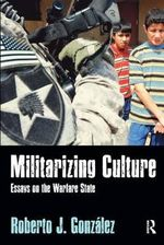 Militarizing Culture : Essays on the Warfare State - Roberto J. Gonzalez