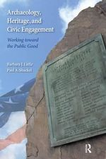 Archaeology, Heritage, and Civic Engagement : Working Toward the Public Good - Barbara J. Little