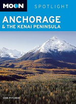 Moon Spotlight Anchorage and the Kenai Peninsula : Moon Handbooks - Don Pitcher