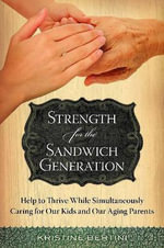 Strength for the Sandwich Generation : Help to Thrive While Simultaneously Caring for Our Kids and Our Aging Parents - Kristine Bertini