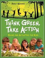Think Green, Take Action : Books and Activities for Kids - Daniel A. Kriesberg