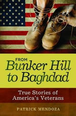 From Bunker Hill to Baghdad : True Stories of America's Veterans - Patrick M. Mendoza