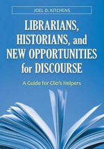 Librarians, Historians, and New Opportunities for Discourse : A Guide for Clio's Helpers - Joel D. Kitchens
