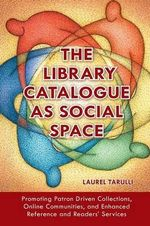 The Library Catalogue as Social Space : Promoting Patron Driven Collections, Online Communities, and Enhanced Reference and Readers' Services - Laurel Tarulli