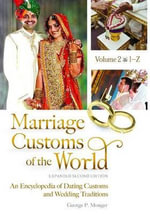 Marriage Customs of the World [2 Volumes] : An Encyclopedia of Dating Customs and Wedding Traditions, Expanded Second Edition - George Peter Monger
