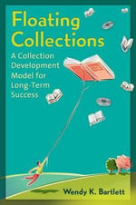 Floating Collections : A Collection Development Model for Long-Term Success - Wendy K. Bartlett