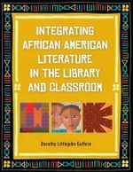 Integrating African American Literature in the Library and Classroom : From Literacy to Life Skills - Dorothy Littlejohn Guthrie