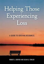 Helping Those Experiencing Loss : A Guide to Grieving Resources - Robert J. Grover