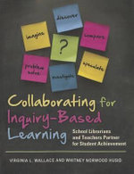 Collaborating for Inquiry-Based Learning : School Librarians and Teachers Partner for Student Achievement - Virginia L. Wallace