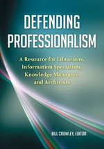 Defending Professionalism : A Resource for Librarians, Information Specialists, Knowledge Managers, and Archivists