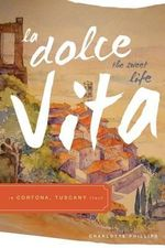 La Dolce Vita (the Sweet Life) in Cortona, Tuscany Italy - Charlotte Phillips