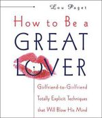 How to Be a Great Lover : Girlfriend-To-Girlfriend Totally Explicit Techniques That Will Blow His Mind - Lou Paget