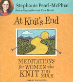 At Knit's End : Meditations for Women Who Knit Too Much - Stephanie Pearl-McPhee
