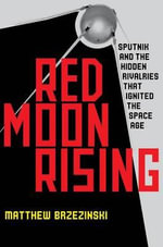 Red Moon Rising : Sputnik and the Hidden Rivals That Ignited the Space Age - Matthew Brzezinski