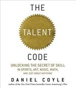 The Talent Code : Unlocking the Secret of Skill in Sports, Art, Music, Math, and Just about Anything - Daniel Coyle