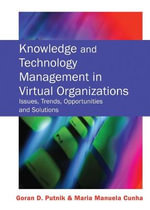 Knowledge and Technology Management in Virtual Organizations : Issues, Trends, Opportunities and Solutions :  Issues, Trends, Opportunities and Solutions