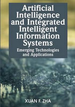 Artificial Intelligence and Integrated Intelligent Information Systems : Emerging Technologies and Applications