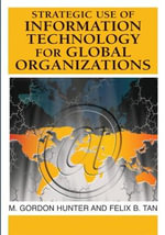 Strategic Use of Information Technology for Global Organizations : Advances in Global Information Management Ser. - M. Gordon Hunter