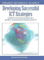 Developing Successful ICT Strategies : Competitive Advantages in a Global Knowledge-driven Society - M. Hakikur Rahman