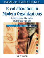 E-Collaboration in Modern Organizations : Initiating and Managing Distributed Projects :  Initiating and Managing Distributed Projects - Ned Kock