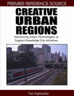 Creative Urban Regions : Harnessing Urban Technologies to Support Knowledge City Initiatives