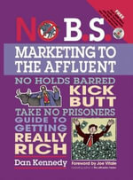 No B.S. Marketing to the Affluent : No Holds Barred Kick Butt Take No Prisoners Guide to Getting Really Rich - Dan S. Kennedy