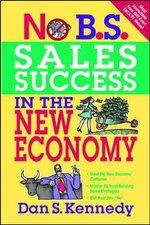 No B.S. Sales Success in the New Economy : No B. S. - Dan S. Kennedy
