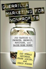 Guerrilla Marketing for Nonprofits : 250 Tactics to Promote, Recruit, Motivate and Raise More Money for Not For Profits (NFP) - Jay Levinson