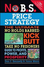 No B.S. Price Strategy : The Ultimate No Holds Barred Kick Butt Take No Prisoner Guide to Profits, Power, and Prosperity - Dan S. Kennedy