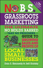 No B.S. Grassroots Marketing : Ultimate No Holds Barred Take No Prisoners Guide to Growing Sales and Profits of Local Small Businesses - Dan S. Kennedy