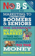 No B.S. Guide to Marketing to Leading Edge Boomers & Seniors : The Ultimate No Holds Barred Take No Prisoners Roadmap to the Money - Dan S. Kennedy