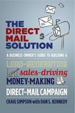 The Direct mail solution : A Business Owner's Guide to Building a Lead-generating, Sales-Driving, Money-Making Direct-Mail Campaign - Craig Simpson