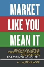 Market Like You Mean it : Engage Customers, Create Brand Believers, and Gain Fans for Everything You Sell - Al Lautenslager