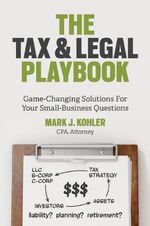The Tax and Legal Playbook : Game-Changing Solutions to Your Small Business Questions - Mark J. Kohler