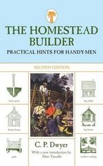 The Homestead Builder : Practical Hints for Handy Men - C.P. Dwyer