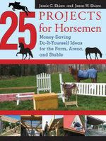 25 Projects for Horsemen : Money Saving, Do-It-Yourself Ideas for the Farm, Arena, and Stable - Jessie Shiers