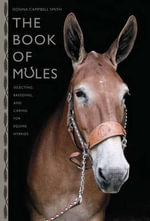 The Book of Mules : Selecting, Breeding, and Caring for Equine Hybrids - Donna Campbell Smith