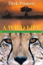 A Wild Life : Adventures of an Accidental Conservationist in Africa - Dick Pitman