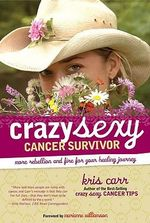 Crazy Sexy Cancer Survivor : More Rebellion and Fire for Your Healing Journey - Kris Carr