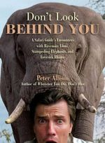 Don't Look Behind You! : A Safari Guide's Encounters with Ravenous Lions, Stampeding Elephants, and Lovesick Rhinos - Peter Allison