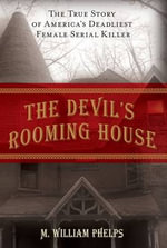 The Devil's Rooming House : The True Story of America's Deadliest Female Serial Killer - M. William Phelps