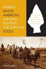 Making Native American Hunting, Fighting, and Survival Tools : The Complete Guide to Making and Using Traditional Tools - Monte Burch