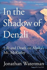In the Shadow of Denali : Life and Death on Alaska's Mt. McKinley - Jonathan Waterman