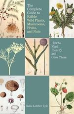 Complete Guide to Edible Wild Plants, Mushrooms, Fruits, and Nuts : How to Find, Identify, and Cook Them - Katie Letcher Lyle